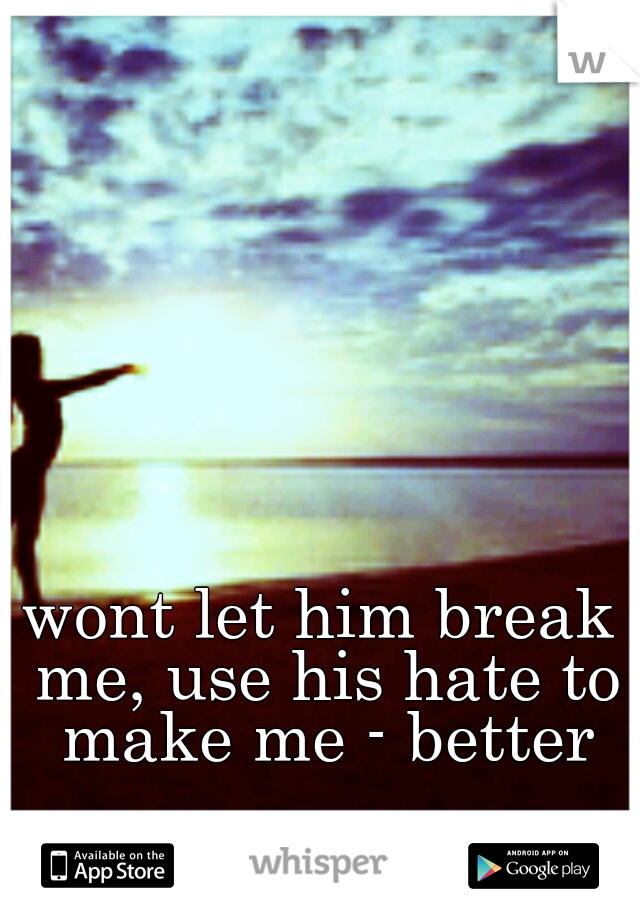 wont let him break me, use his hate to make me - better