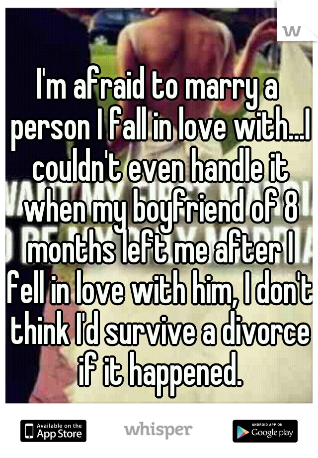 I'm afraid to marry a person I fall in love with...I couldn't even handle it when my boyfriend of 8 months left me after I fell in love with him, I don't think I'd survive a divorce if it happened.