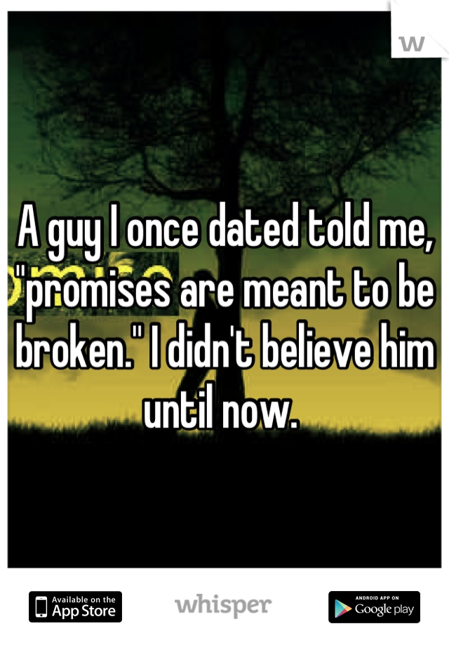 """A guy I once dated told me, """"promises are meant to be broken."""" I didn't believe him until now."""