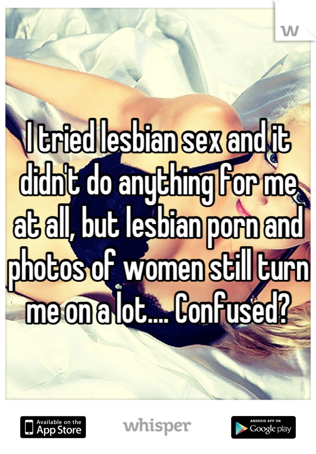 I tried lesbian sex and it didn't do anything for me at all, but lesbian porn and photos of women still turn me on a lot.... Confused?