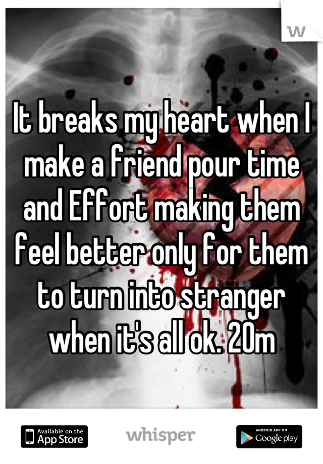 It breaks my heart when I make a friend pour time and Effort making them feel better only for them to turn into stranger when it's all ok. 20m
