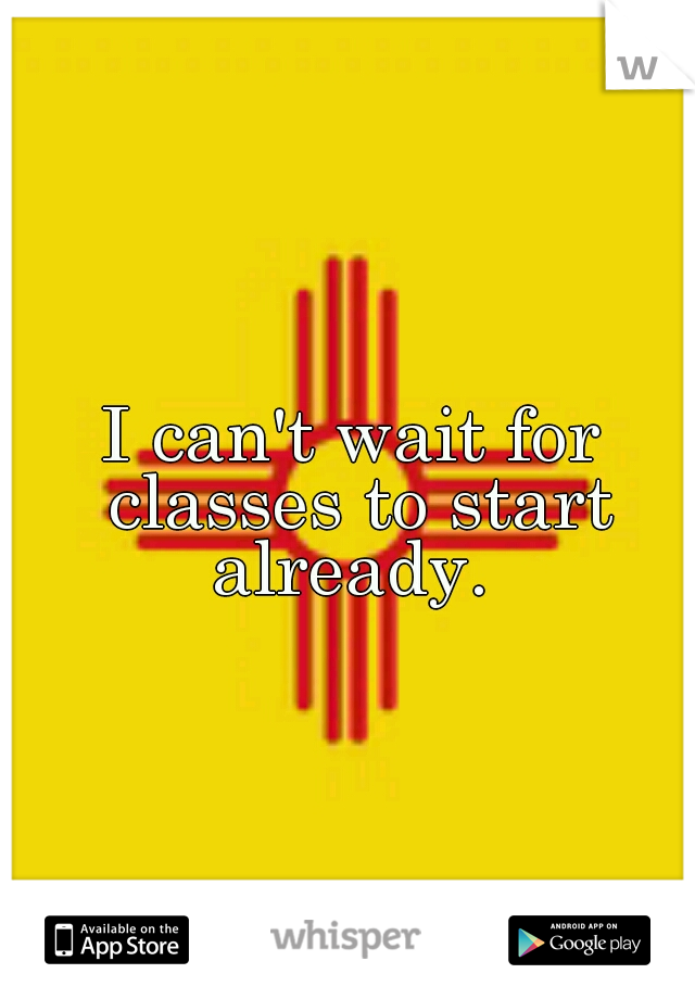 I can't wait for classes to start already.