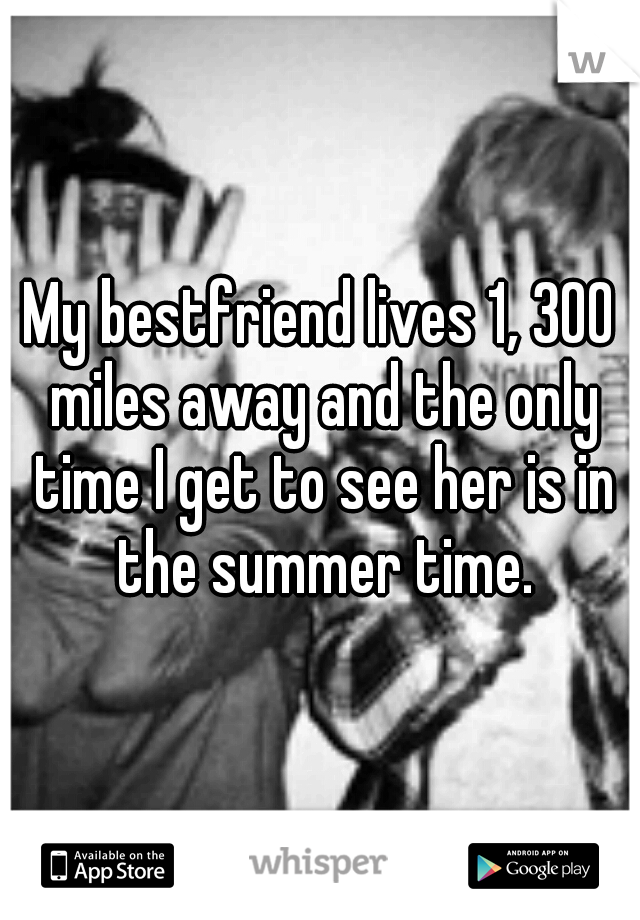 My bestfriend lives 1, 300 miles away and the only time I get to see her is in the summer time.