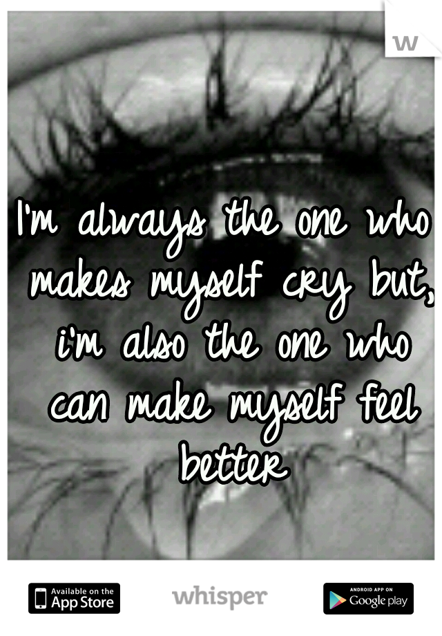 I'm always the one who makes myself cry but, i'm also the one who can make myself feel better
