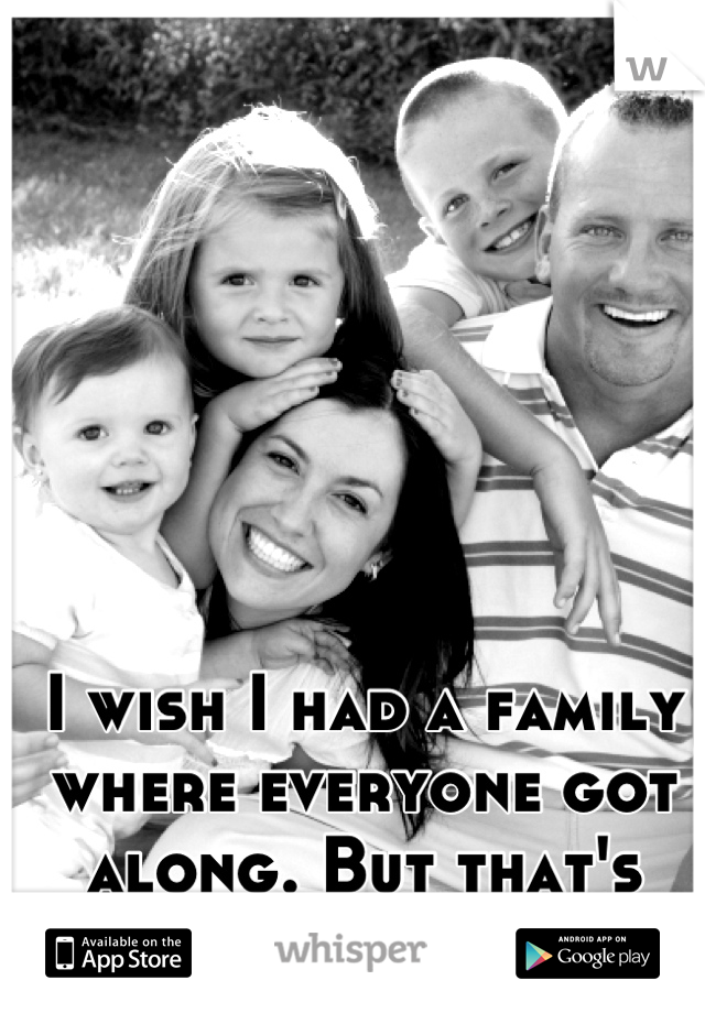 I wish I had a family where everyone got along. But that's crazy talk.