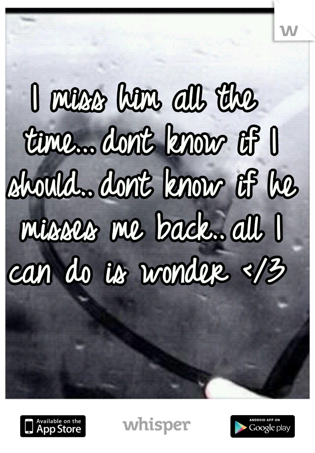 I miss him all the time... dont know if I should.. dont know if he misses me back.. all I can do is wonder </3