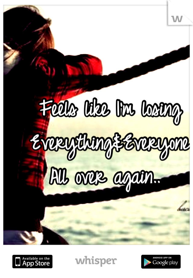 Feels like I'm losing Everything&Everyone All over again..