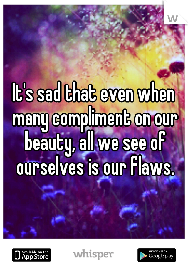 It's sad that even when many compliment on our beauty, all we see of ourselves is our flaws.