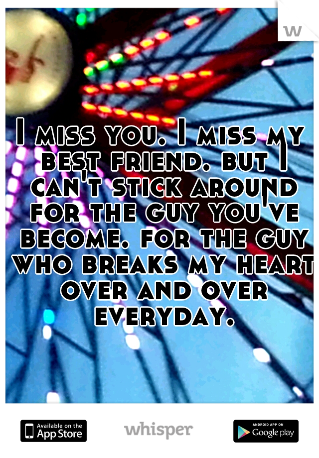 I miss you. I miss my best friend. but I can't stick around for the guy you've become. for the guy who breaks my heart over and over everyday.