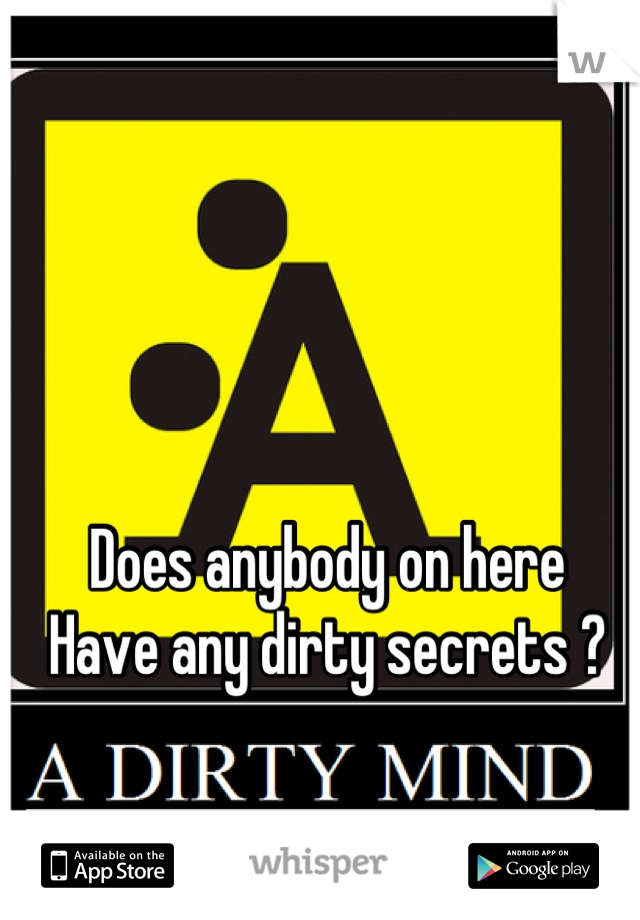 Does anybody on here  Have any dirty secrets ?