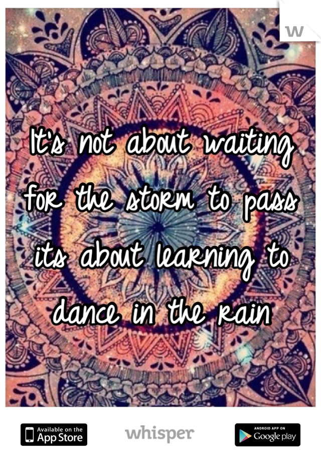 It's not about waiting for the storm to pass its about learning to dance in the rain