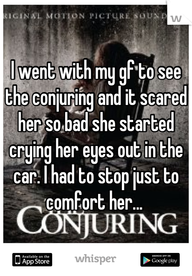 I went with my gf to see the conjuring and it scared her so bad she started crying her eyes out in the car. I had to stop just to comfort her...