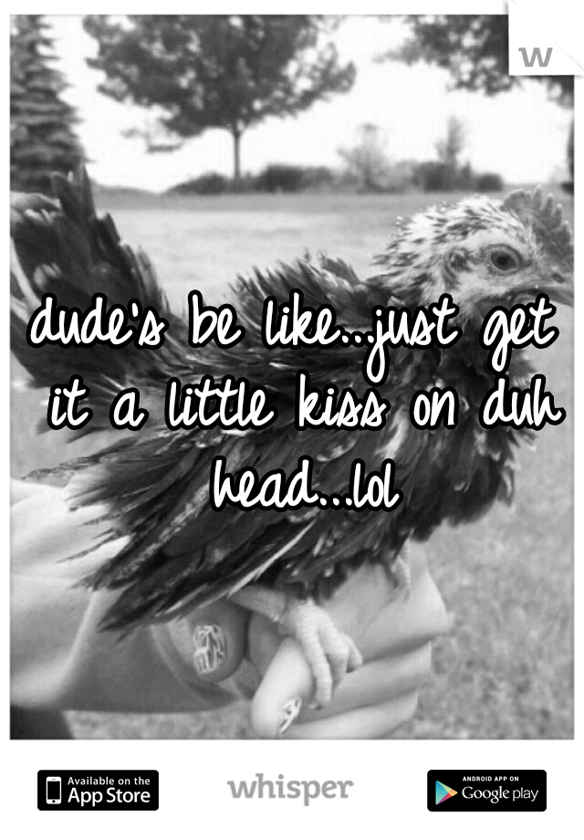 dude's be like...just get it a little kiss on duh head...lol