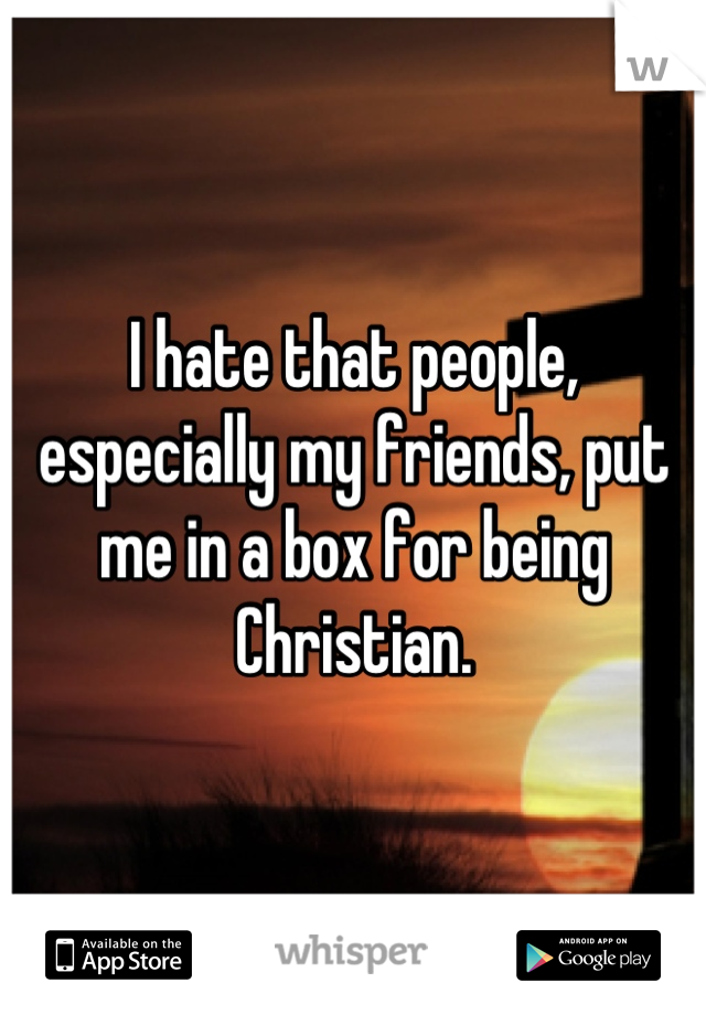 I hate that people, especially my friends, put me in a box for being Christian.