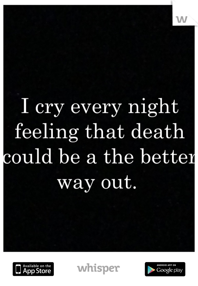I cry every night feeling that death could be a the better way out.