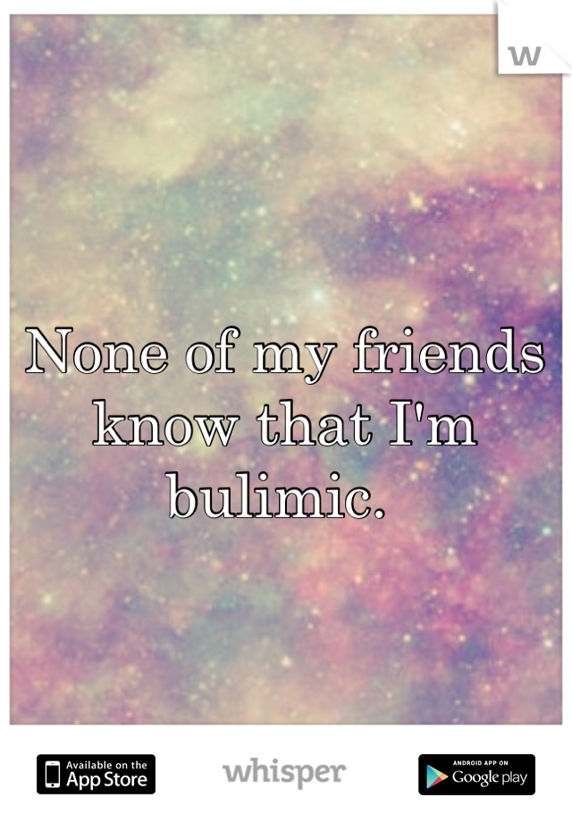 None of my friends know that I'm bulimic.