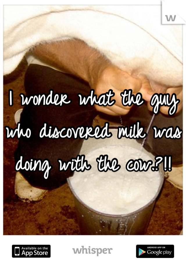 I wonder what the guy who discovered milk was doing with the cow.?!!