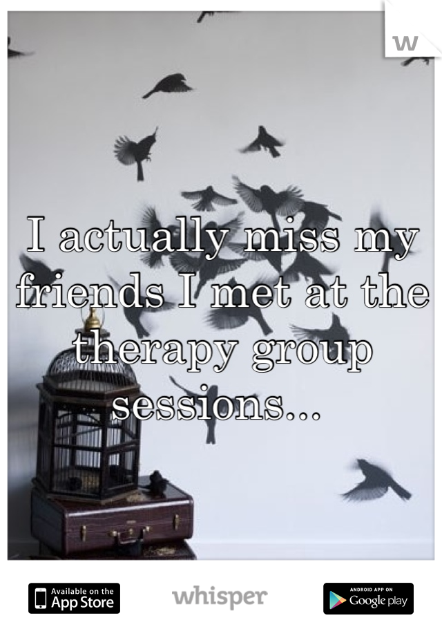 I actually miss my friends I met at the therapy group sessions...