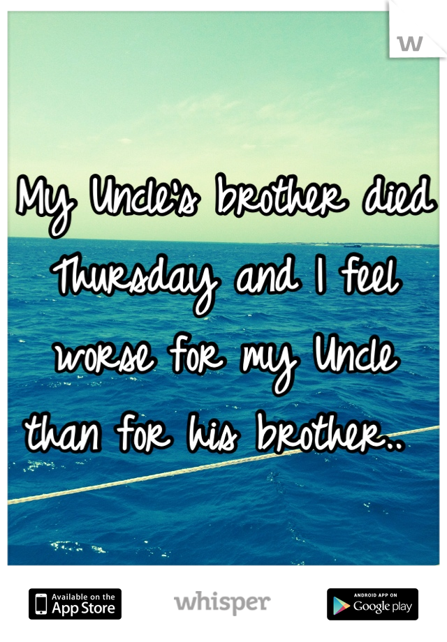 My Uncle's brother died Thursday and I feel worse for my Uncle than for his brother..
