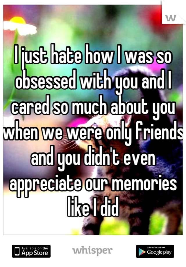 I just hate how I was so obsessed with you and I cared so much about you when we were only friends and you didn't even appreciate our memories like I did