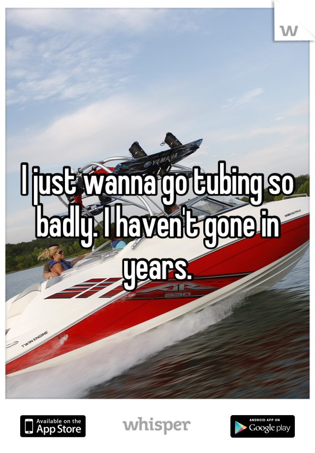 I just wanna go tubing so badly. I haven't gone in years.