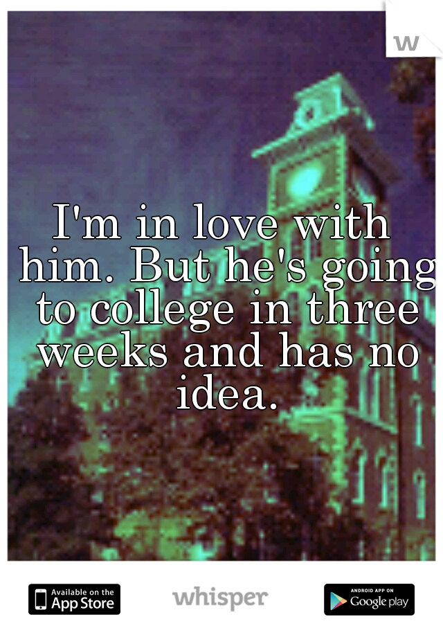I'm in love with him. But he's going to college in three weeks and has no idea.