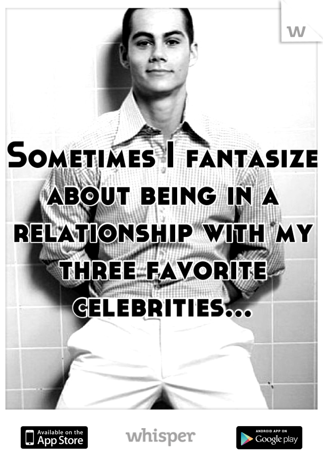 Sometimes I fantasize about being in a relationship with my three favorite celebrities...