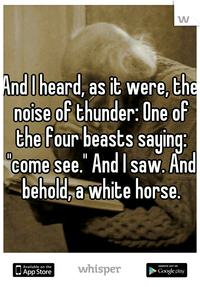 """And I heard, as it were, the noise of thunder: One of the four beasts saying: """"come see."""" And I saw. And behold, a white horse."""