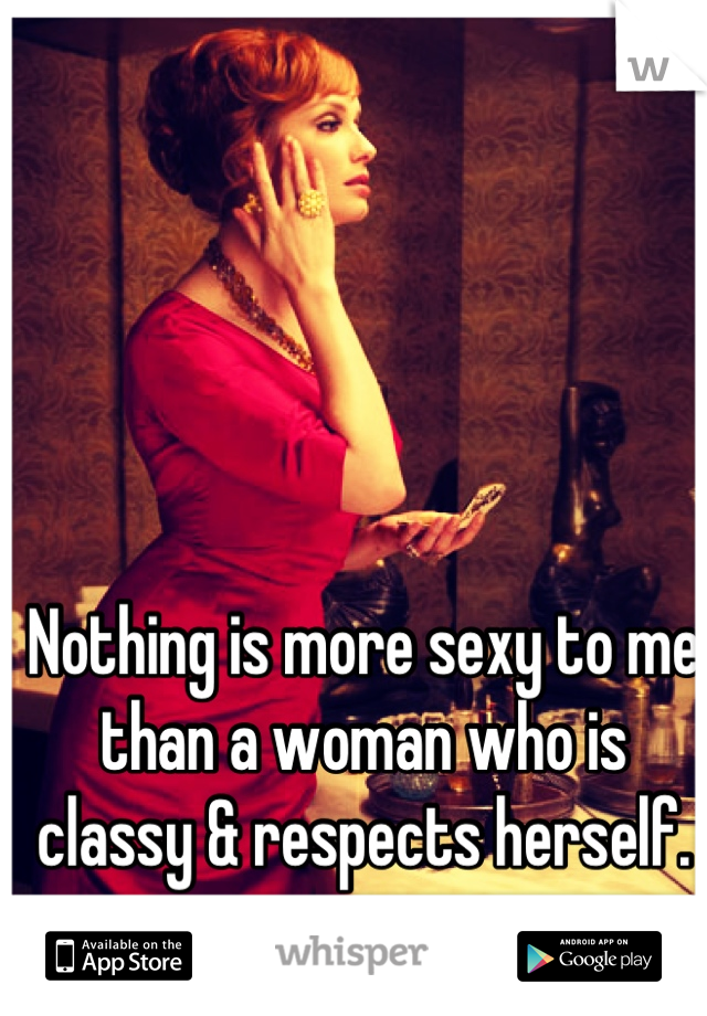 Nothing is more sexy to me than a woman who is classy & respects herself.