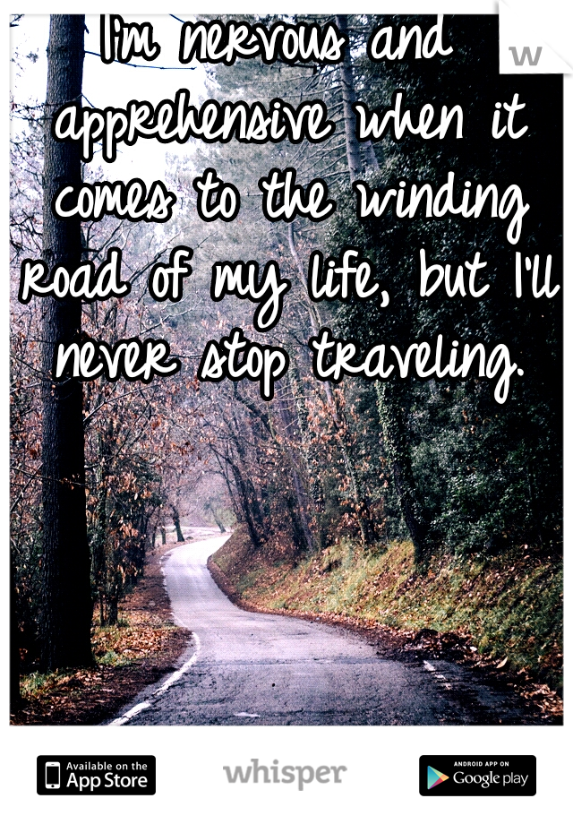 I'm nervous and apprehensive when it comes to the winding road of my life, but I'll never stop traveling.