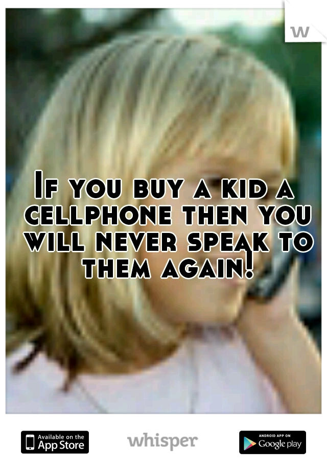 If you buy a kid a cellphone then you will never speak to them again!