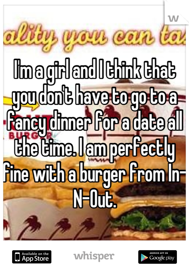 I'm a girl and I think that you don't have to go to a fancy dinner for a date all the time. I am perfectly fine with a burger from In-N-Out.