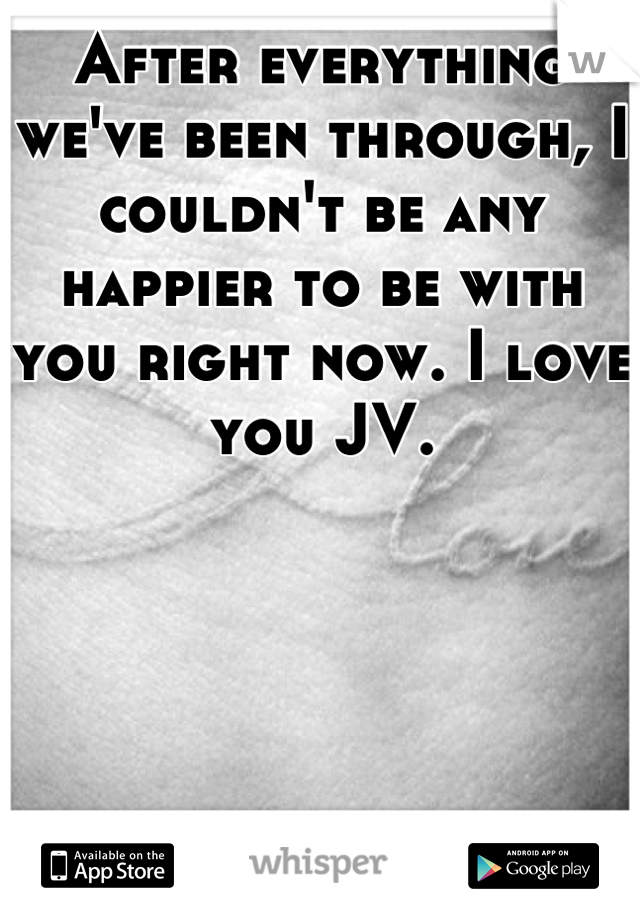 After everything we've been through, I couldn't be any happier to be with you right now. I love you JV.