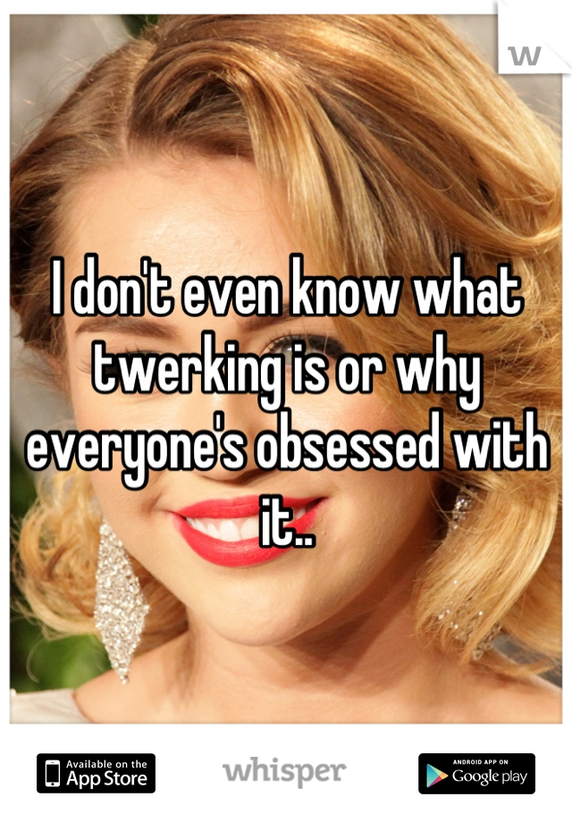 I don't even know what twerking is or why everyone's obsessed with it..