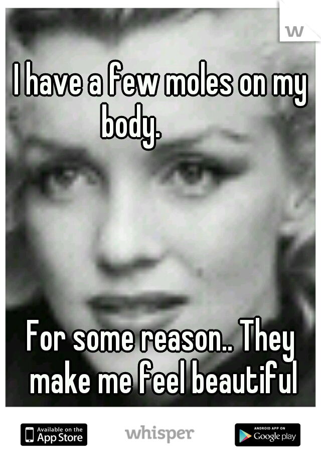 I have a few moles on my body.                                                                                       For some reason.. They make me feel beautiful