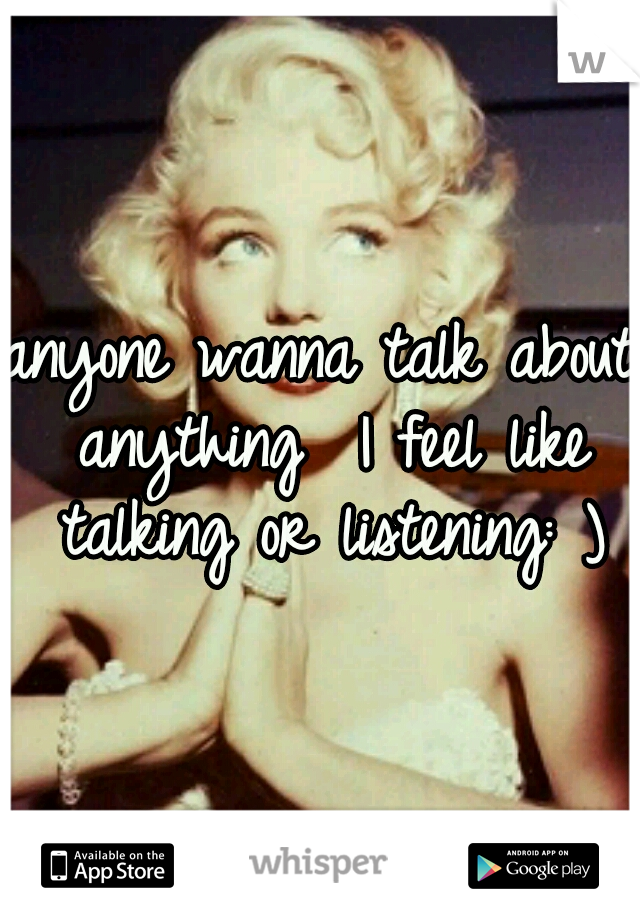 anyone wanna talk about anything  I feel like talking or listening: )