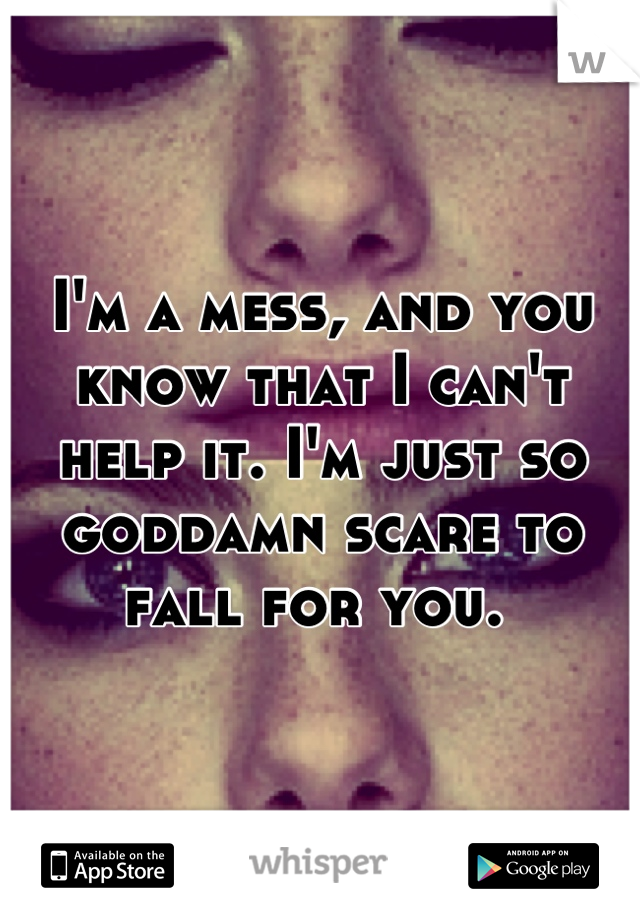 I'm a mess, and you know that I can't help it. I'm just so goddamn scare to fall for you.