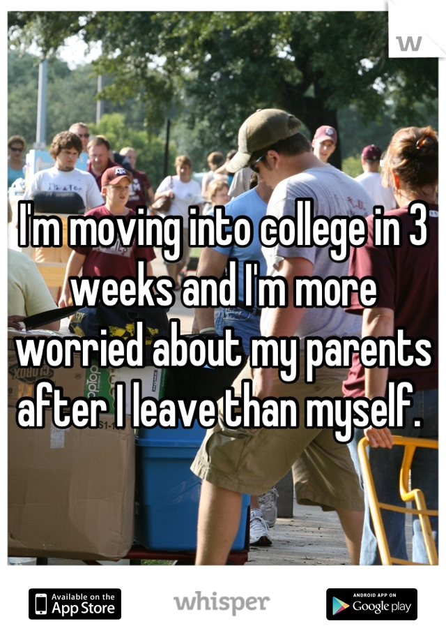 I'm moving into college in 3 weeks and I'm more worried about my parents after I leave than myself.
