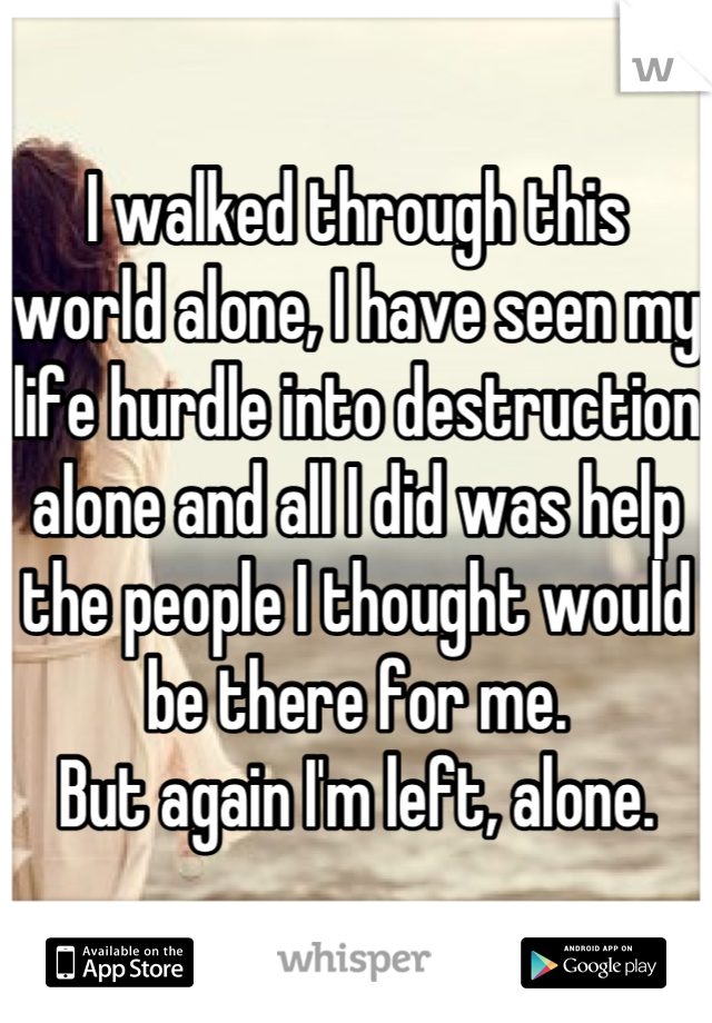 I walked through this world alone, I have seen my life hurdle into destruction alone and all I did was help the people I thought would be there for me.  But again I'm left, alone.