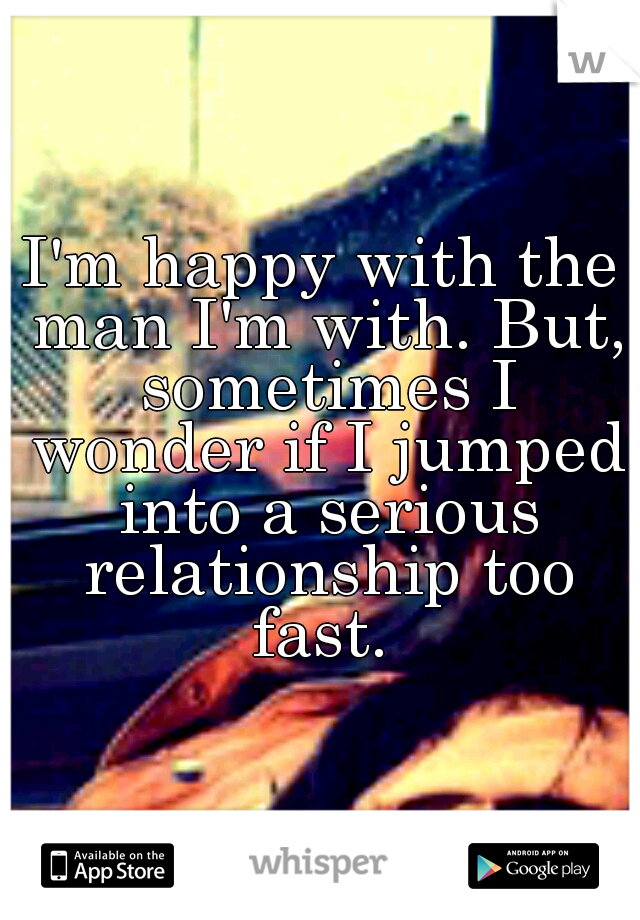 I'm happy with the man I'm with. But, sometimes I wonder if I jumped into a serious relationship too fast.