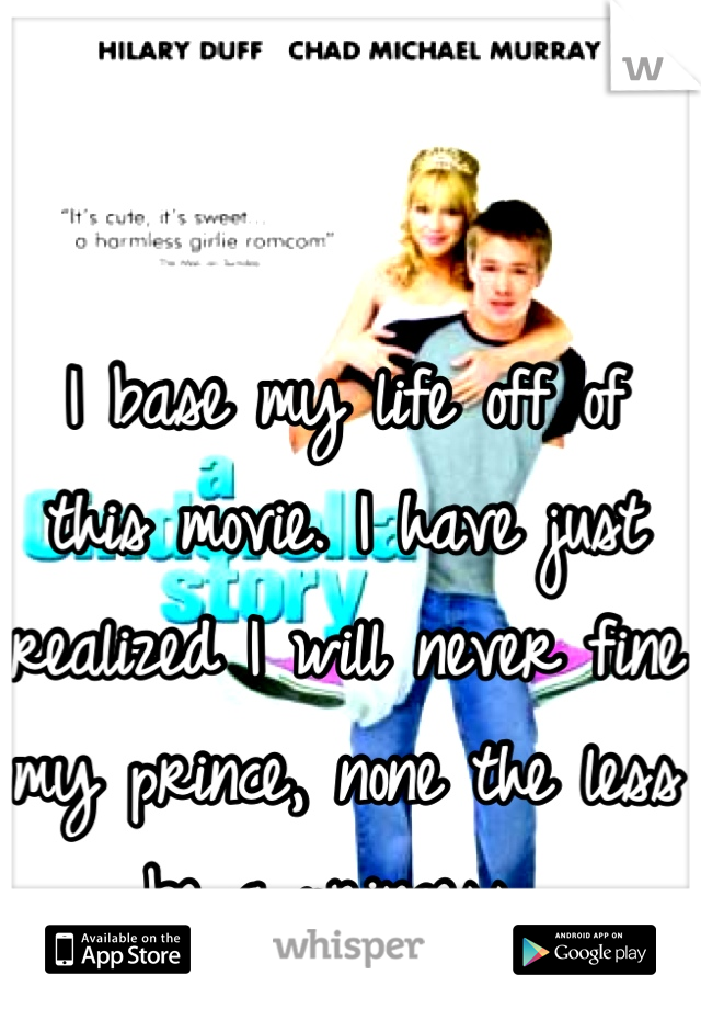 I base my life off of this movie. I have just realized I will never fine my prince, none the less be a princess