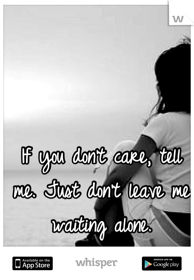 If you don't care, tell me. Just don't leave me waiting alone.