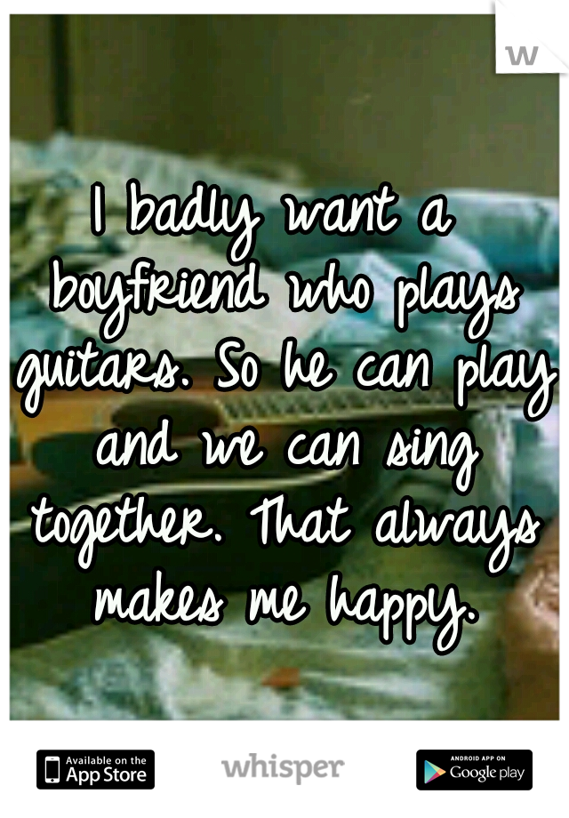 I badly want a boyfriend who plays guitars. So he can play and we can sing together. That always makes me happy.