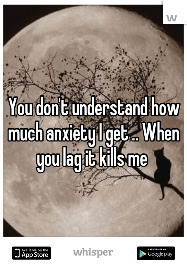 You don't understand how much anxiety I get .. When you lag it kills me