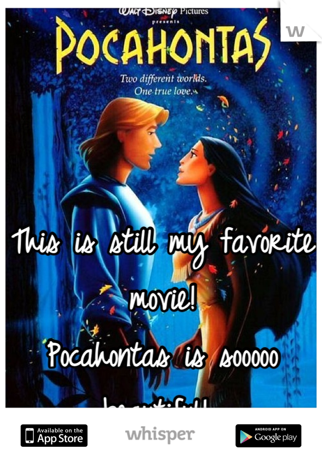 This is still my favorite movie!  Pocahontas is sooooo beautiful!