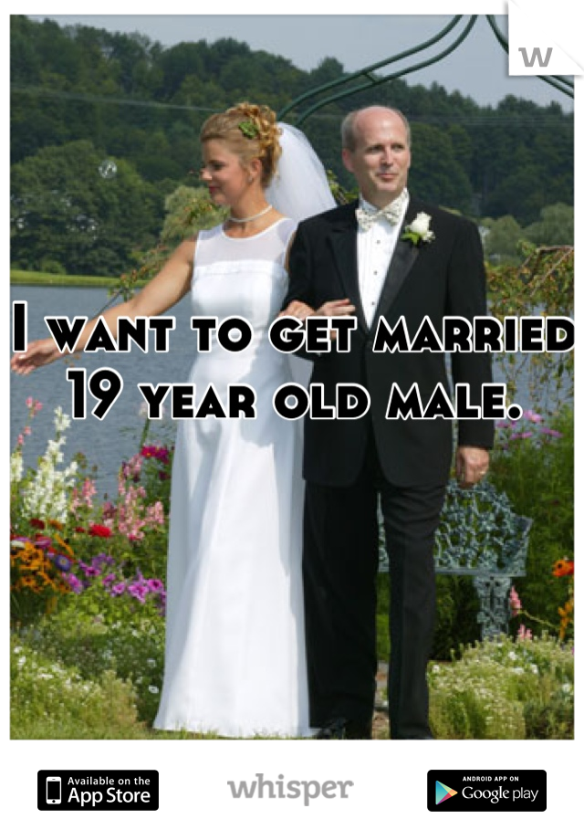 I want to get married  19 year old male.