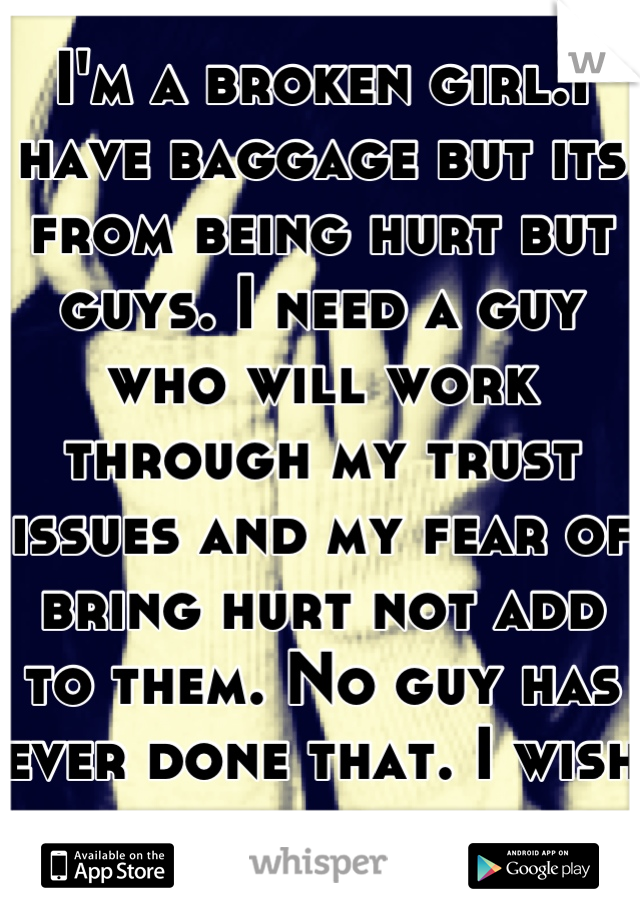 I'm a broken girl.I have baggage but its from being hurt but guys. I need a guy who will work through my trust issues and my fear of bring hurt not add to them. No guy has ever done that. I wish for it