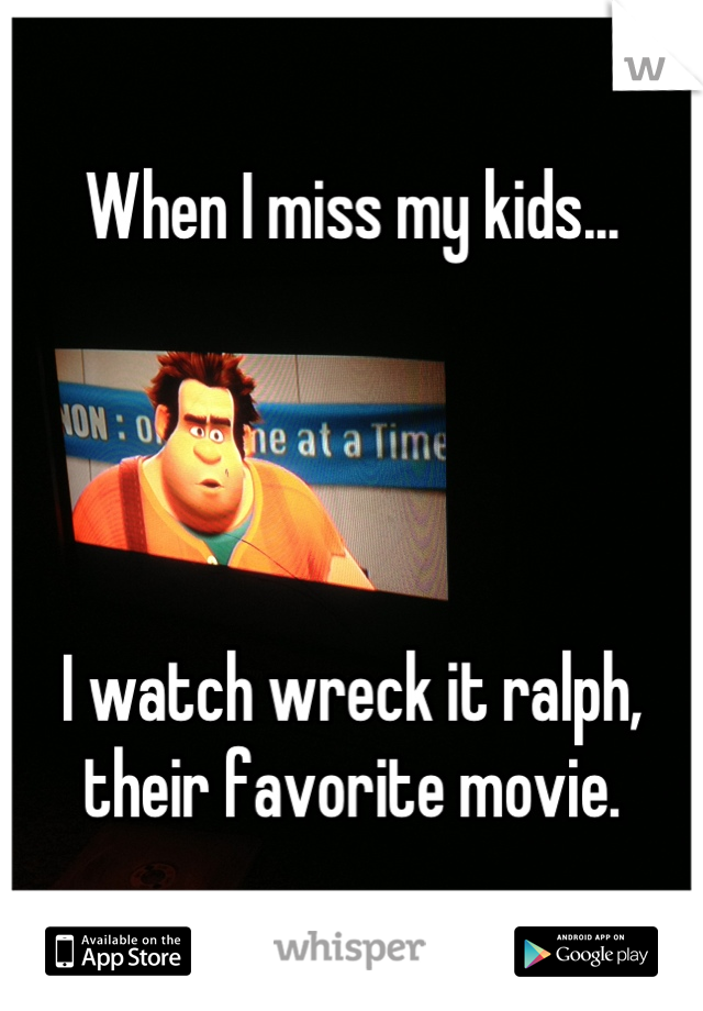 When I miss my kids...     I watch wreck it ralph, their favorite movie.