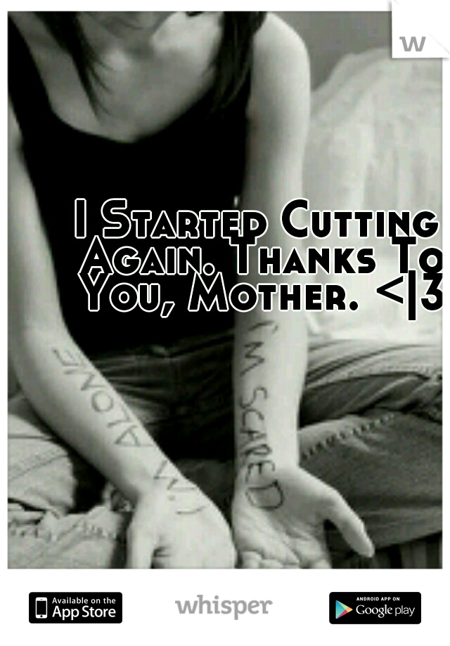 I Started Cutting Again. Thanks To You, Mother. <|3