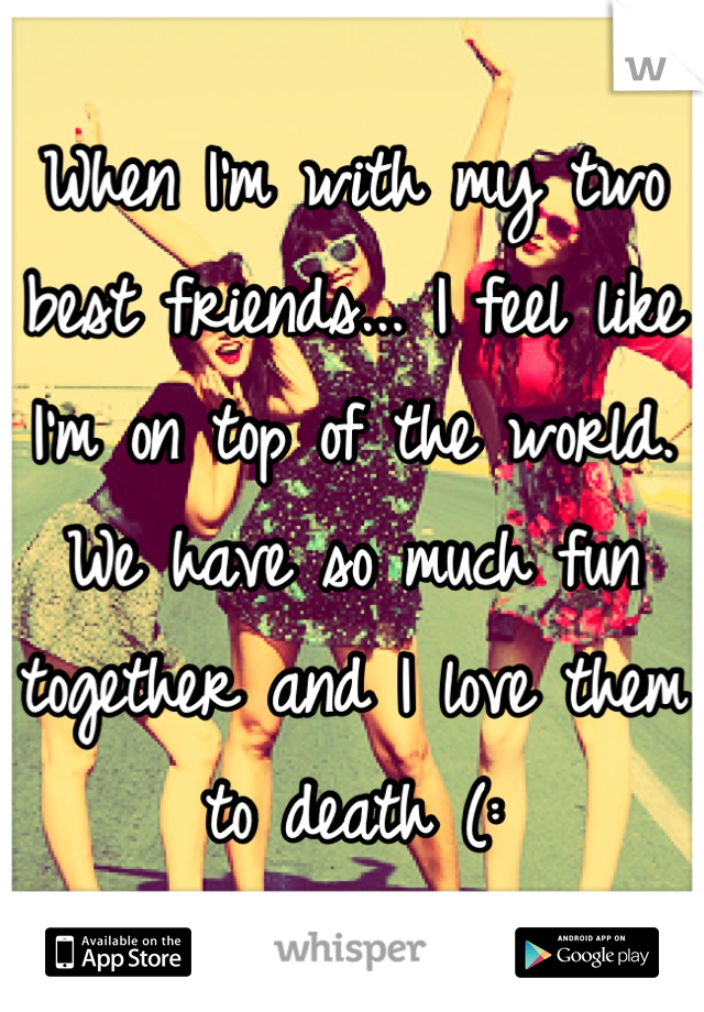 When I'm with my two best friends... I feel like I'm on top of the world. We have so much fun together and I love them to death (: